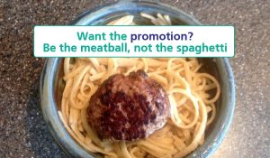To win promotions, STAND OUT, like a MEATBALL on spaghetti